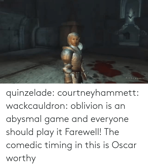 oblivion: quinzelade:  courtneyhammett:  wackcauldron: oblivion is an abysmal game and everyone should play it  Farewell!    The comedic timing in this is Oscar worthy