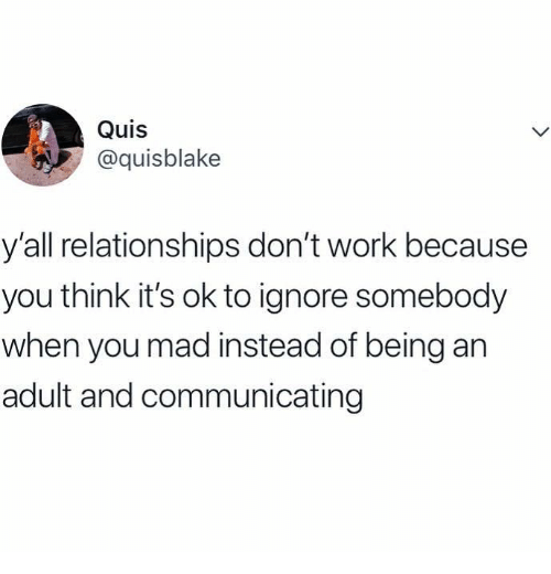 Being an Adult, Relationships, and Work: Quis  @quisblake  y'all relationships don't work because  you think it's ok to ignore somebody  when you mad instead of being an  adult and communicating