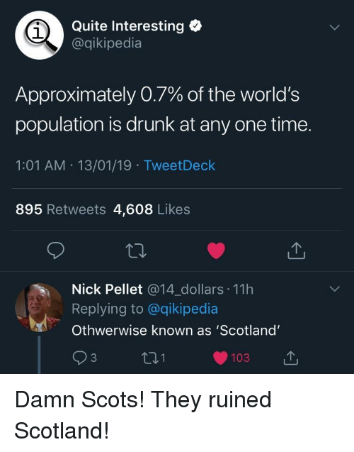 Drunk, Nick, and Quite: Quite Interesting  @qikipedia  1  Approximately 0.7% of the world's  population is drunk at any one time.  1:01 AM 13/01/19 TweetDeclk  895 Retweets 4,608 Likes  Nick Pellet @14_dollars 11h  Replying to @qikipedia  Othwerwise known as 'Scotland'  93  103  山 Damn Scots! They ruined Scotland!