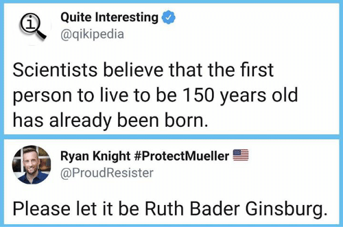 Memes, Live, and Quite: Quite Interesting  @qikipedia  1  Scientists believe that the first  person to live to be 150 years old  has already been born  Ryan Knight #ProtectMueller  @ProudResister  Please let it be Ruth Bader Ginsburg.