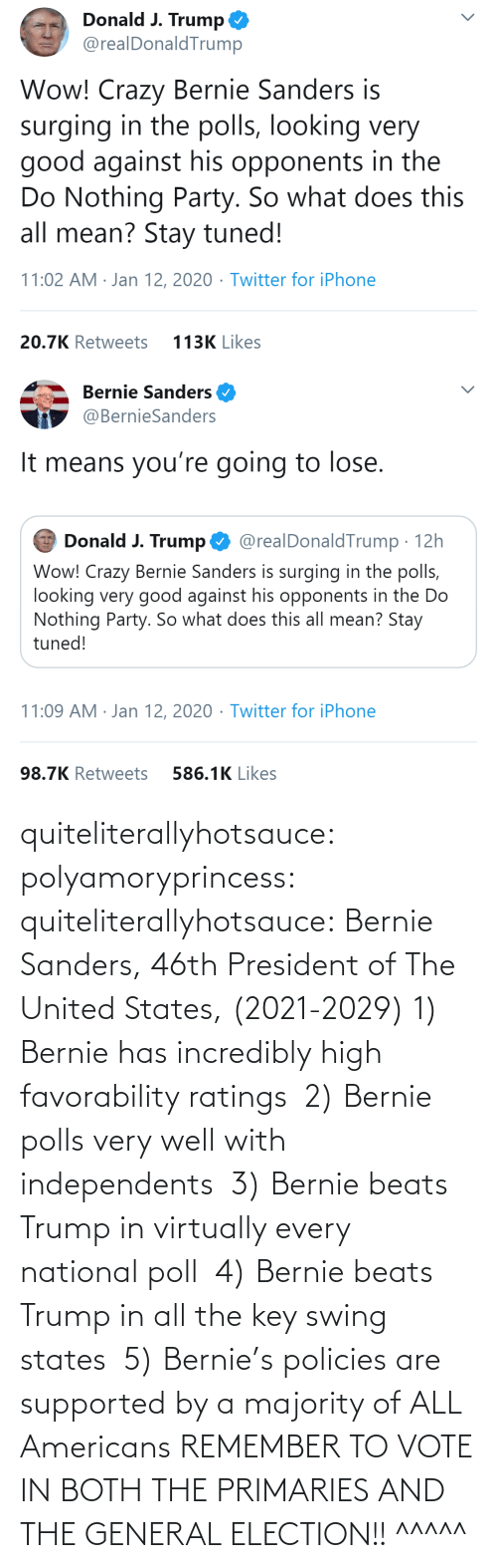 swing: quiteliterallyhotsauce:  polyamoryprincess:  quiteliterallyhotsauce:   Bernie Sanders, 46th President of The United States, (2021-2029)    1) Bernie has incredibly high favorability ratings  2) Bernie polls very well with independents  3) Bernie beats Trump in virtually every national poll  4) Bernie beats Trump in all the key swing states  5) Bernie's policies are supported by a majority of ALL Americans    REMEMBER TO VOTE IN BOTH THE PRIMARIES AND THE GENERAL ELECTION!!  ^^^^^