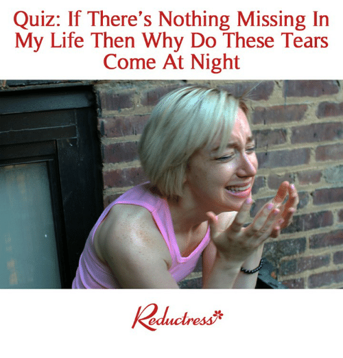 Life, Memes, and Quiz: Quiz: If There's Nothing Missing In  My Life Then Why Do These Tears  Come At Night