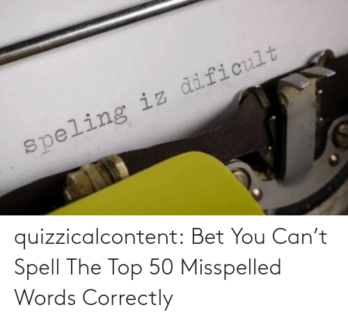 bet: quizzicalcontent:  Bet You Can't Spell The Top 50 Misspelled Words Correctly