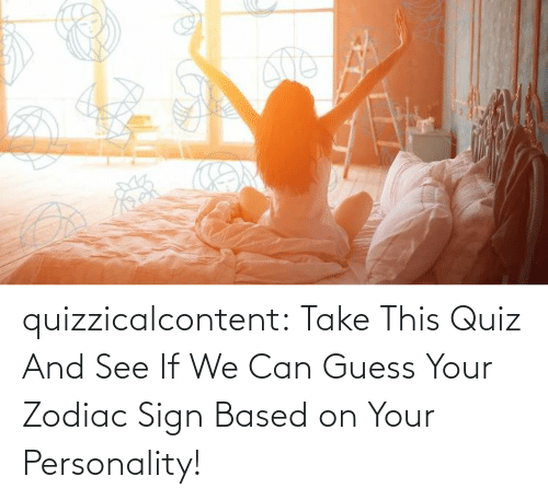 sign: quizzicalcontent:  Take This Quiz And See If We Can Guess Your Zodiac Sign Based on Your Personality!