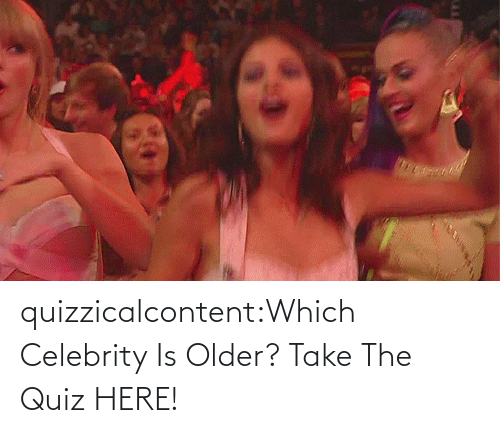 Older: quizzicalcontent:Which Celebrity Is Older? Take The Quiz HERE!