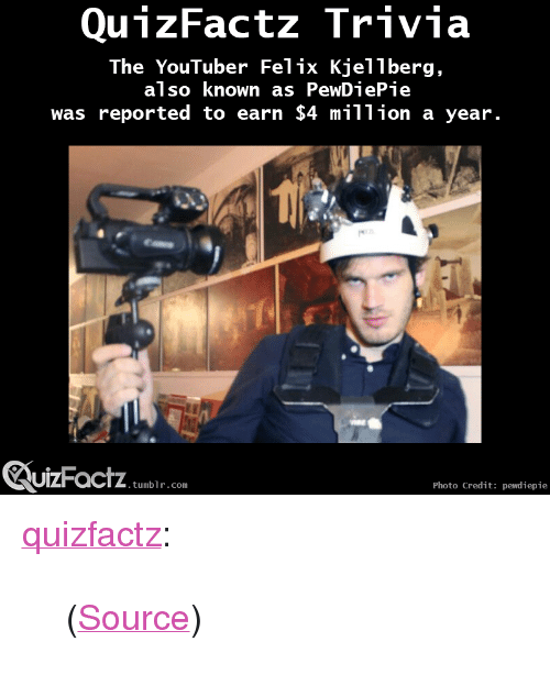 "Felix Kjellberg: QunzFactz Trivia  The YouTuber Felix Kjellberg,  also known as PewDiePie  was reported to earn $4 million a year  UIZFacTZ tumblr com  Photo Credit: pewdiepie <p><a class=""tumblr_blog"" href=""http://quizfactz.tumblr.com/post/96945303951/source"" target=""_blank"">quizfactz</a>:</p> <blockquote> <p>(<a href=""http://online.wsj.com/articles/youtube-star-plays-videogames-earns-4-million-a-year-1402939896"" target=""_blank"">Source</a>)</p> </blockquote>"