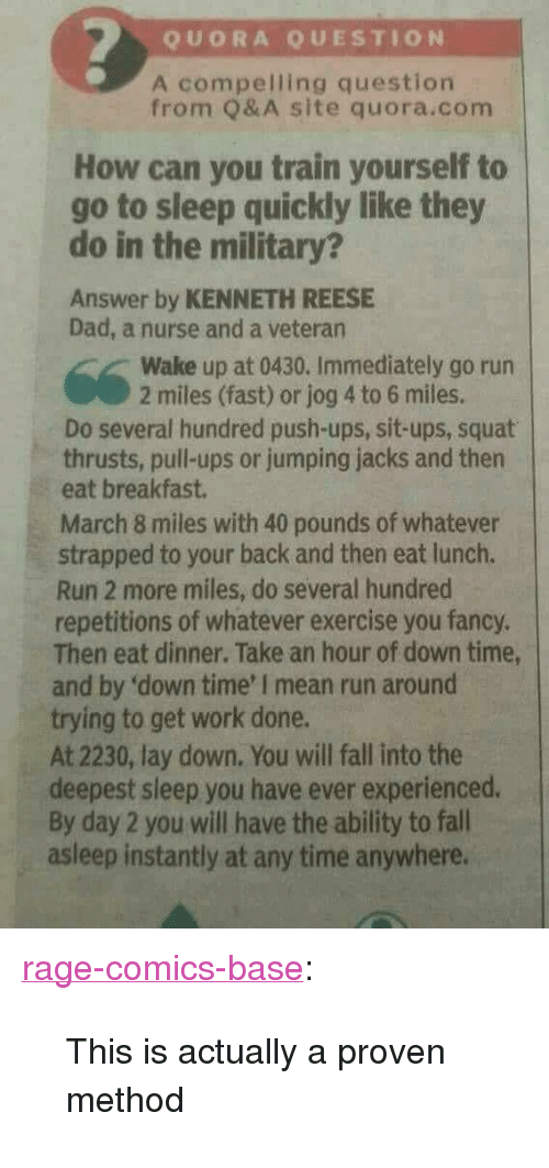 "you fancy: QUORA QUESTION  A compelling question  from Q& A site quora.com  How can you train yourself to  go to sleep quickly like they  do in the military?  Answer by KENNETH REESE  Dad, a nurse and a veteran  Wake up at 0430. Immediately go run  2 miles (fast) or jog 4 to 6 miles.  Do several hundred push-ups, sit-ups, squat  thrusts, pull-ups or jumping jacks and then  eat breakfast.  March 8 miles with 40 pounds of whatever  strapped to your back and then eat lunch.  Run 2 more miles, do several hundred  repetitions of whatever exercise you fancy.  Then eat dinner. Take an hour of down time,  and by 'down time' I mean run around  trying to get work done.  At 2230, lay down. You will fall into the  deepest sleep you have ever experienced.  By day 2 you will have the ability to fall  asleep instantly at any time anywhere. <p><a href=""http://ragecomicsbase.com/post/161968903382/this-is-actually-a-proven-method"" class=""tumblr_blog"">rage-comics-base</a>:</p>  <blockquote><p>This is actually a proven method</p></blockquote>"