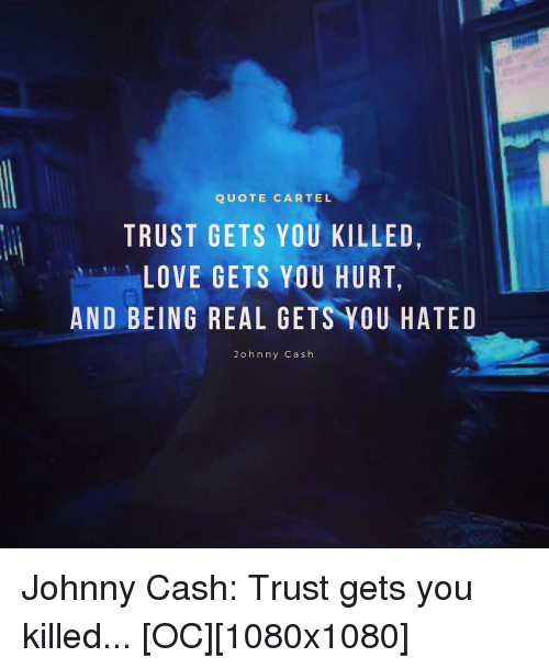Quote Cartel Trust Gets You Killed Love Gets You Hurt And Being Real Gets Vou Hated J Ohnny Cash Love Meme On Awwmemes Com