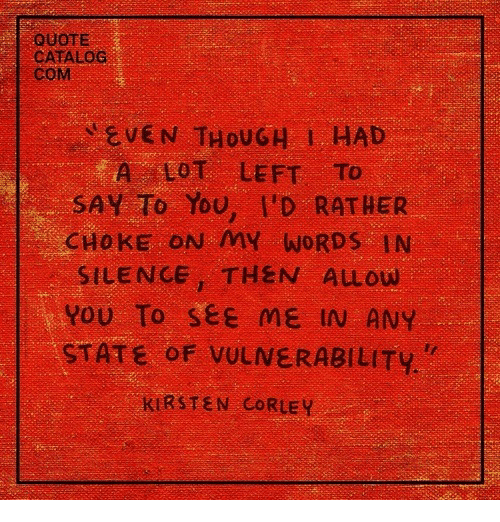 kirsten: QUOTE  CATALOC  CoM  EVEN THOU G 1, HAD  A LOT LEFT To  SAY To You, I'D RATHER  CHOKE ON MY WORDS IN  SILENCE, THEN ALLOW  YOU To see ME IN ANY  STATE oF VULNERABILITY  KIRSTEN CORLEY