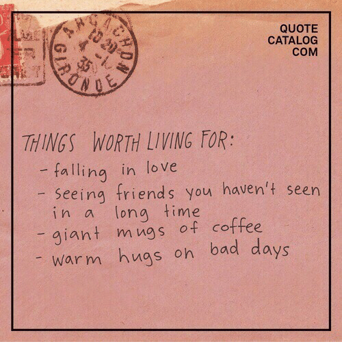 mugs: QUOTE  CATALOG  COM  THINGS WORTH LIVING FOR:  -falling in love  seeing friends you haven't seen  in a long time  giant mugs of coffee  warm hugs on bad days