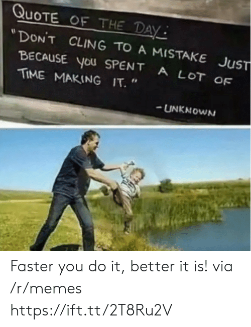 """Memes, Time, and Quote: QUOTE OF THE DAY  """"DON'T CLING TO A MISTAKE JUST  BECAUSE YoU SPENT  TIME MAKING IT.  A LOT OF  UNKNOWN Faster you do it, better it is! via /r/memes https://ift.tt/2T8Ru2V"""