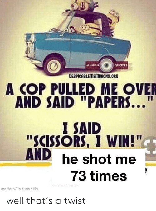 "scissors: QUOTES  MINION  DESPICABLEMEMINIONS.ORG  A COP PULLED ME OVER  AND SAID ""PAPERS...""  I SAID  ""SCISSORS, I WIN!""  AND he shot me  73 times  made with muematic well that's a twist"