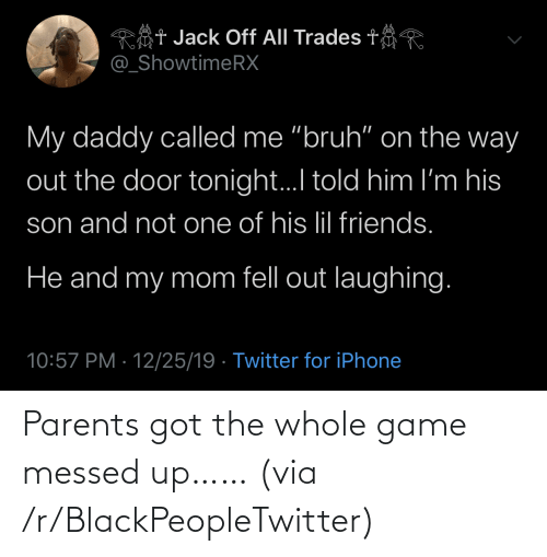 "Told Him: Rôt Jack Off All Trades t  @_ShowtimeRX  My daddy called me ""bruh"" on the way  out the door tonight.I told him I'm his  son and not one of his lil friends.  He and my mom fell out laughing.  10:57 PM · 12/25/19 · Twitter for iPhone Parents got the whole game messed up…… (via /r/BlackPeopleTwitter)"