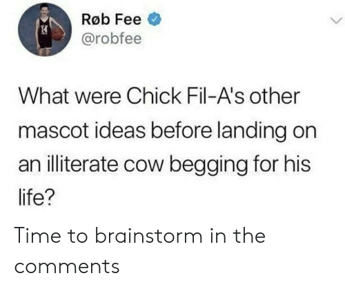 Life, Time, and Cow: Røb Fee  @robfee  What were Chick Fil-A's other  mascot ideas before landing on  an illiterate cow begging for his  life? Time to brainstorm in the comments