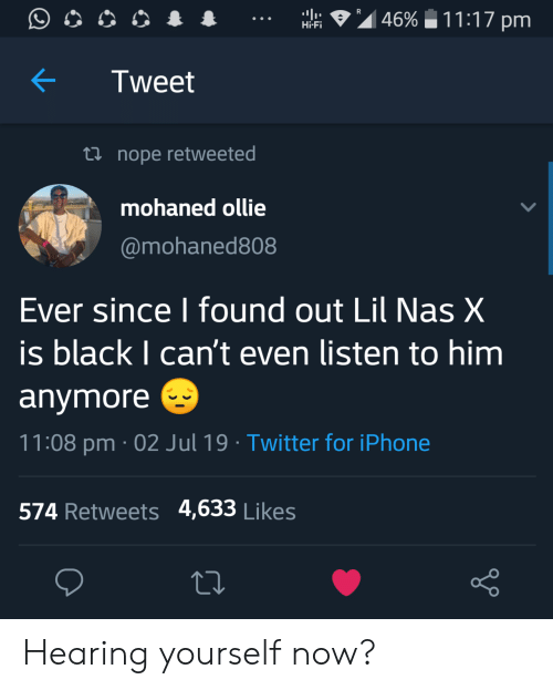 Iphone, Nas, and Twitter: R  11:17 pm  46%  Hi-Fi  Tweet  Lnope retweeted  mohaned ollie  @mohaned808  Ever since I found out Lil Nas X  is black I can't even listen to him  anymore  11:08 pm 02 Jul 19 . Twitter for iPhone  574 Retweets 4,633 Likes Hearing yourself now?