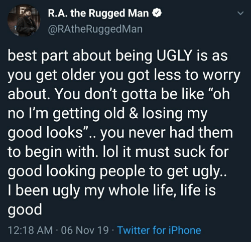 "Be Like, Iphone, and Life: R.A. the Rugged Man  @RAtheRuggedMan  best part about being UGLY is as  you get older you got less to worry  about. You don't gotta be like ""oh  no I'm getting old & losing my  good looks"".. you never had them  to begin with. lol it must suck for  good looking people to get ugly..  I been ugly my whole life, life is  good  12:18 AM 06 Nov 19 Twitter for iPhone"