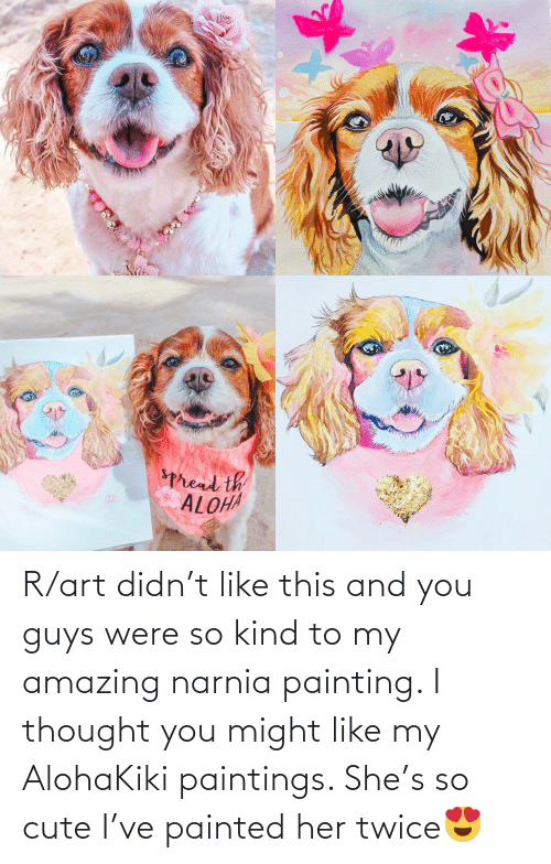 Like My: R/art didn't like this and you guys were so kind to my amazing narnia painting. I thought you might like my AlohaKiki paintings. She's so cute I've painted her twice😍