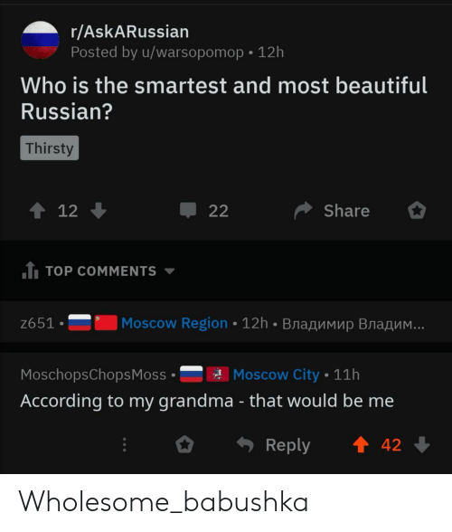 Beautiful, Grandma, and Thirsty: r/AskARussian  Posted by u/warsopomop 12h  Who is the smartest and most beautiful  Russian?  Thirsty  t 12  Share  22  1 TOP COMMENTS  Moscow Region 12h BnaAMMup Bra  ..  z651  Moscow City 11h  MoschopsChops Moss  According to my grandma - that would be me  t 42  Reply Wholesome_babushka