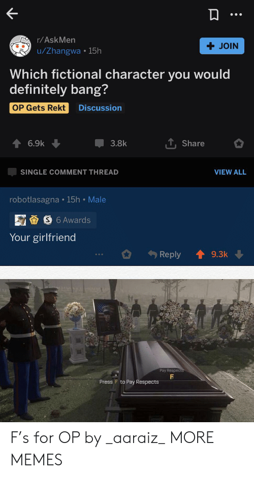 Rekt: r/AskMen  + JOIN  u/Zhangwa 15h  Which fictional character you would  definitely bang?  OP Gets Rekt  Discussion  TShare  6.9k  3.8k  VIEW ALL  SINGLE COMMENT THREAD  robotlasagna 15h Male  S6 Awards  Your girlfriend  Reply  9.3k  Pay Respects  Press F to Pay Respects F's for OP by _aaraiz_ MORE MEMES