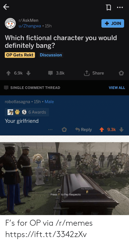 Rekt: r/AskMen  + JOIN  u/Zhangwa 15h  Which fictional character you would  definitely bang?  OP Gets Rekt  Discussion  TShare  6.9k  3.8k  VIEW ALL  SINGLE COMMENT THREAD  robotlasagna 15h Male  S6 Awards  Your girlfriend  Reply  9.3k  Pay Respects  Press F to Pay Respects F's for OP via /r/memes https://ift.tt/3342zXv