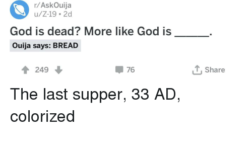 The Last Supper: r/AskOuija  u/Z-19 2d  God is dead? More like God is  Ouija says: BREAD  1 249  џ 76  Share The last supper, 33 AD, colorized