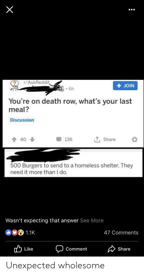 Homeless, Death, and Wholesome: ? r/AskReddi  + JOIN  .6h  You're on death row, what's your last  meal?  Discussion  Share o  136  40  500 Burgers to send to a homeless shelter. They  need it more than I do  Wasn't expecting that answer See More  47 Comments  Share  Comment Unexpected wholesome