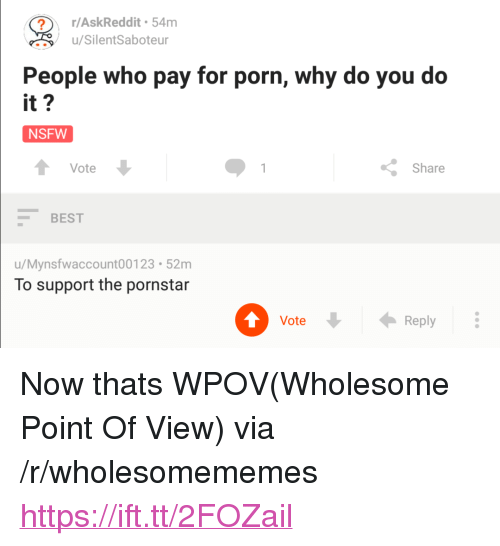 """Nsfw, Best, and Porn: r/AskReddit 54m  u/SilentSaboteur  People who pay for porn, why do you do  it?  NSFW  Vote  Share  BEST  u/Mynsfwaccount00123 52m  To support the pornstar  Vote  Reply <p>Now thats WPOV(Wholesome Point Of View) via /r/wholesomememes <a href=""""https://ift.tt/2FOZail"""">https://ift.tt/2FOZail</a></p>"""