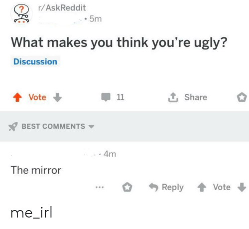 Best Comments: r/AskReddit  5m  What makes you think you're ugly?  Discussion  t Share  Vote  11  BEST COMMENTS  4m  The mirror  Reply  Vote me_irl