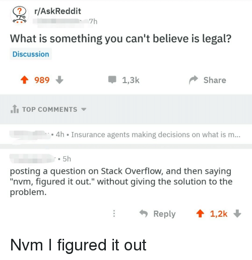 """nvm: r/AskReddit  7h  What is something you can't believe is legal?  Discussion  會989  1,3k  Share  .tl TOP COMMENTS ▼  4h Insurance agents making decisions on what is m..  . 5h  posting a question on Stack Overflow, and then saying  """"nvm, figured it out."""" without giving the solution to the  problem  Reply  1,2k Nvm I figured it out"""