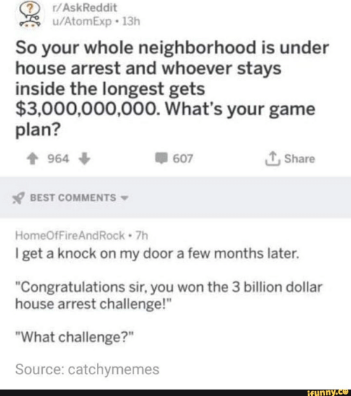 """Best, Congratulations, and Game: r/AskReddit  /AtomExp 13h  So your whole neighborhood is under  house arrest and whoever stays  inside the longest gets  $3,000,000,000. What's your game  plan?  LShare  607  964  BEST COMMENTS  HomeOfFireAndRock 7h  I get a knock on my door a few months later.  """"Congratulations sir, you won the 3 billion dollar  house arrest challenge!""""  """"What challenge?""""  Source: catchymemes  ifunny.co"""