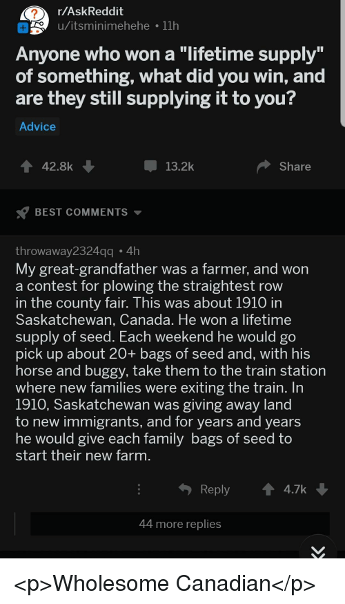 """Did You Win: r/AskReddit  o u/itsminimehehe 11h  Anyone who won a """"lifetime supply  of something, what did you win, and  are they still supplying it to you?  Advice  42.8k  13.2k  Share  BEST COMMENTS  throwaway2324  My great-grandfather was a farmer, and won  a contest for plowing the straightest row  n the county fair. This was about 1910 in  Saskatchewan, Canada. He won a lifetime  supply of seed. Each  pick up about 20+ bags of seed and, with his  horse and buggy, take them to the train station  where new families were exiting the train. In  1910, Saskatchewan was giving away land  to new immigrants, and for years and years  he would give each Tamily bags of Seed to  start their new farm  gg4h  weekend he would go  Reply  4.7k  44 more replies <p>Wholesome Canadian</p>"""