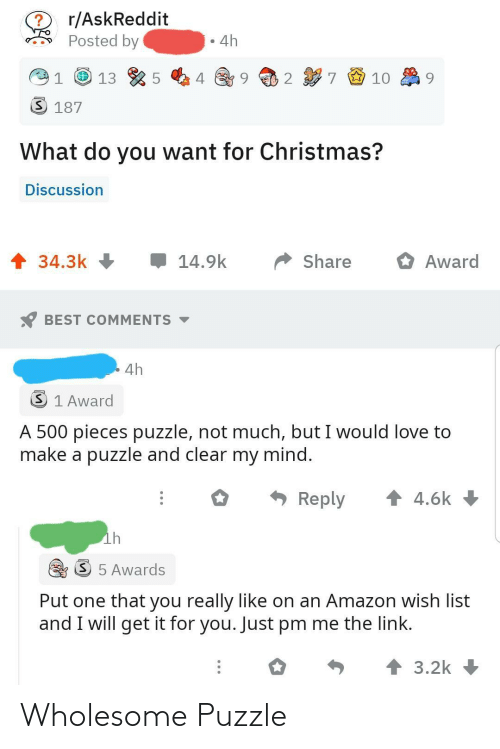 Link: r/AskReddit  Posted by  4h  7 9 10  2  3 187  What do you want for Christmas?  Discussion  1 34.3k +  14.9k  Share  Award  BEST COMMENTS -  4h  3 1 Award  A 500 pieces puzzle, not much, but I would love to  make a puzzle and clear my mind.  * Reply  1 4.6k  ih  S 5 Awards  Put one that you really like on an Amazon wish list  and I will get it for you. Just pm me the link.  个3.2k Wholesome Puzzle