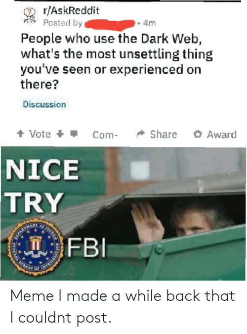 award: r/AskReddit  Posted by  4m  People who use the Dark Web,  what's the most unsettling thing  you've seen or experienced on  there?  Discussion  + Vote +  O Award  Share  Com-  NICE  TRY  FBI  STICE  T  DERAL E Meme I made a while back that I couldnt post.