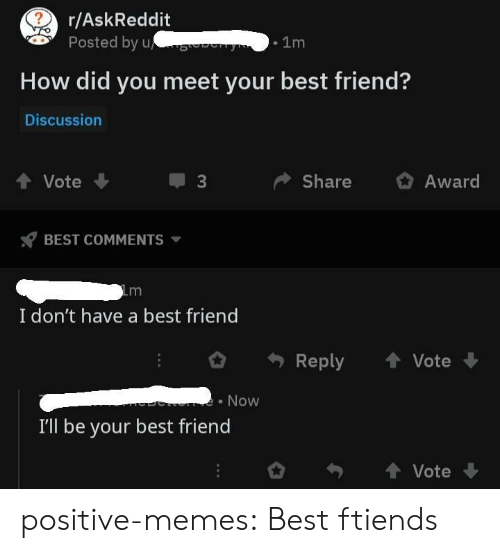 Best Friend, Memes, and Tumblr: r/AskReddit  Posted by u  .1m  How did you meet your best friend?  Discussion  4 Vote  ShareAward  BEST COMMENTS  I don't have a best friend  Reply  Vote  Now  I'll be your best friend  Vote positive-memes:  Best ftiends