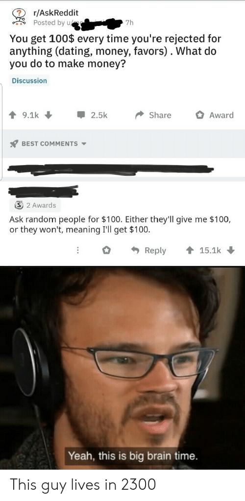 Dating, Money, and Yeah: r/AskReddit  Posted by u  7h  You get 100$ every time you're rejected for  anything (dating, money, favors). What do  you do to make money?  Discussion  9.1k  2.5k  Share  Award  BEST COMMENTS  2 Awards  Ask random people for $100. Either they'll give me $100,  or they won't, meaning I'll get $100.  Reply  15.1k  Yeah, this is big brain time. This guy lives in 2300