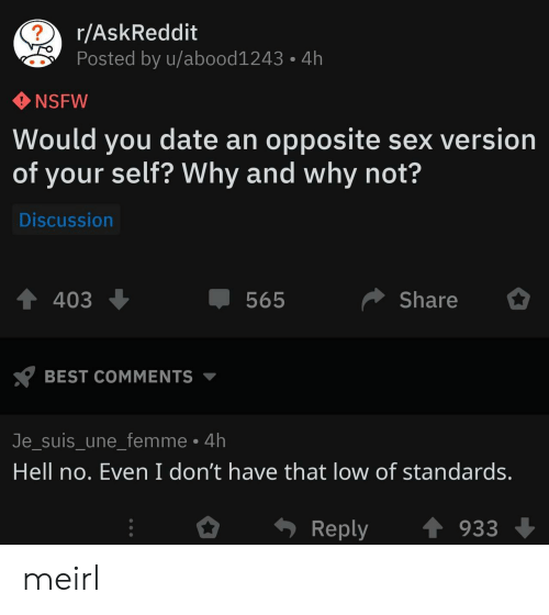 hell no: r/AskReddit  Posted by u/abood1243  4h  NSFW  Would you date an opposite sex version  of your self? Why and why not?  Discussion  Share  403  565  BEST COMMENTS  Je_suis_une_femme 4h  Hell no. Even I don't have that low of standards.  Reply  933 meirl