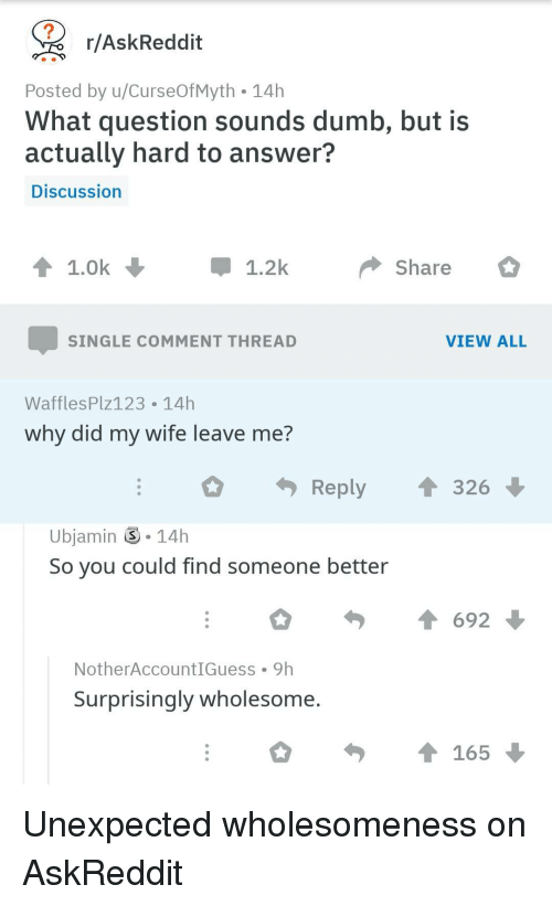 Dumb, Wholesome, and Single: r/AskReddit  Posted by u/CurseOfMyth 14h  What question sounds dumb, but is  actually hard to answer?  Discussion  1.2k  Share  SINGLE COMMENT THREAD  VIEW ALL  WafflesPlz123 14h  why did my WITe leave me?  Reply ↑ 326  Ubjamin -14h  So you could find someone better  NotherAccountIGuess 9h  Surprisingly wholesome  165 Unexpected wholesomeness on AskReddit