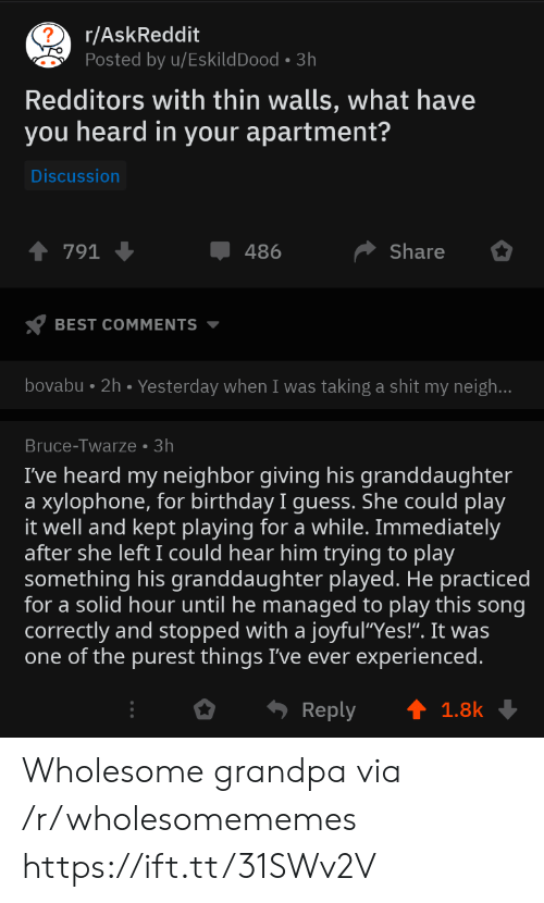 "Managed: r/AskReddit  Posted by u/EskildDood 3h  Redditors with thin walls, what have  you heard in your apartment?  Discussion  Share  791  486  BEST COMMENTS  bovabu 2h. Yesterday when I was taking a shit my neigh...  Bruce-Twarze 3h  I've heard my neighbor giving his granddaughter  xylophone, for birthday I guess. She could play  it well and kept playing for a while. Immediately  after she left I could hear him trying to play  something his granddaughter played. He practiced  for a solid hour until he managed to play this song  correctly and stopped with a joyful""Yes!"". It was  one of the purest things I've ever experienced.  a  Reply  1.8k Wholesome grandpa via /r/wholesomememes https://ift.tt/31SWv2V"