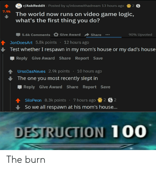 Logic, Moms, and Game: r/AskReddit Posted by u/inlovewithadream 13 hours ago 2 S  The world now runs on video game logic,  what's the first thing you do?  7.9k  90% upvoted  Џ5.6k Comments Give Award Share  tJonDoesArt 5.8k points 12 hours ago  Test whether I respawn in my mom's house or my dad's house  Reply Give Award Share Report Save  UrsoDasNeves 2.9k points 10 hours ago  The one you most recently slept in  Reply Give Award Share Report Save  siloPeon 8.3k points . 7 hours ago S202  So we all respawn at his m  DESTRUCTION 100 The burn