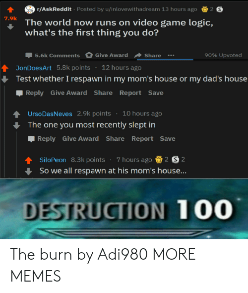 Dank, Logic, and Memes: r/AskReddit Posted by u/inlovewithadream 13 hours ago 2 S  The world now runs on video game logic,  what's the first thing you do?  7.9k  90% upvoted  Џ5.6k Comments Give Award Share  tJonDoesArt 5.8k points 12 hours ago  Test whether I respawn in my mom's house or my dad's house  Reply Give Award Share Report Save  UrsoDasNeves 2.9k points 10 hours ago  The one you most recently slept in  Reply Give Award Share Report Save  siloPeon 8.3k points . 7 hours ago S202  So we all respawn at his m  DESTRUCTION 100 The burn by Adi980 MORE MEMES