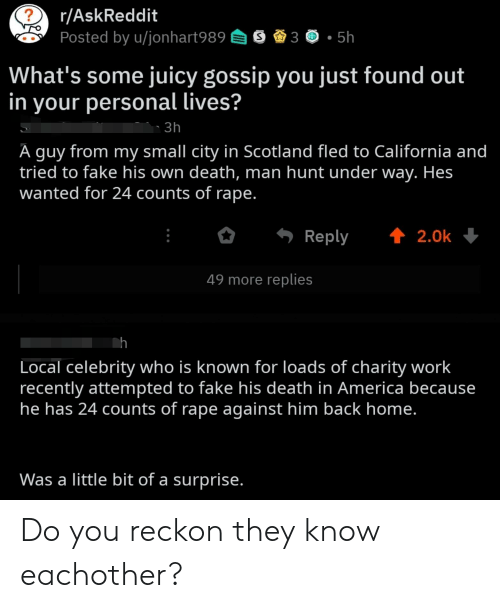 America, Fake, and Work: r/AskReddit  Posted by u/jonhart989 3 5h  What's some juicy gossip you just found out  in your personal lives?  3h  A guy from my small city in Scotland fled to California and  tried to fake his own death, man hunt under way. Hes  wanted for 24 counts of rape  Reply 2.0k  49 more replies  Local celebrity who is known for loads of charity work  recently attempted to fake his death in America because  he has 24 counts of rape against him back home  Was a little bit of a surprise Do you reckon they know eachother?