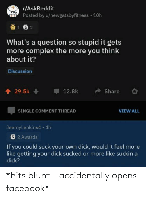 Complex, Facebook, and Dick: r/AskReddit  Posted by u/newgatsbyfitness 10h  1S2  What's a question so stupid it gets  more complex the more you think  about it?  Discussion  29.5k  12.8k  Share  SINGLE COMMENT THREAD  VIEW ALL  JeeroyLenkins4. 4h  S2 Awards  If you could suck your own dick, would it feel more  like getting your dick sucked or more like suckin a  dick? *hits blunt - accidentally opens facebook*