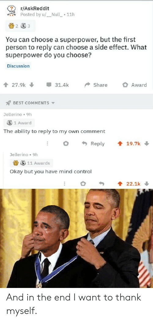 Control, Best, and Null: r/AskReddit  Posted by u/Null  11h  2 S3  You can choose a superpower, but the first  person to reply can choose a side effect. What  superpower do you choose?  Discussion  27.9k  31.4k  Share  Award  BEST COMMENTS  Jellerino 9h  3 1 Award  The ability to reply to my own comment  t 19.7k  Reply  Jellerino 9h  11 Awards  Okay but you have mind control  22.1k And in the end I want to thank myself.