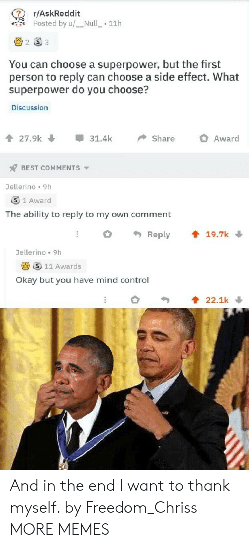 Dank, Memes, and Target: r/AskReddit  Posted by u/Null  11h  2 S3  You can choose a superpower, but the first  person to reply can choose a side effect. What  superpower do you choose?  Discussion  27.9k  31.4k  Share  Award  BEST COMMENTS  Jellerino 9h  3 1 Award  The ability to reply to my own comment  t 19.7k  Reply  Jellerino 9h  11 Awards  Okay but you have mind control  22.1k And in the end I want to thank myself. by Freedom_Chriss MORE MEMES