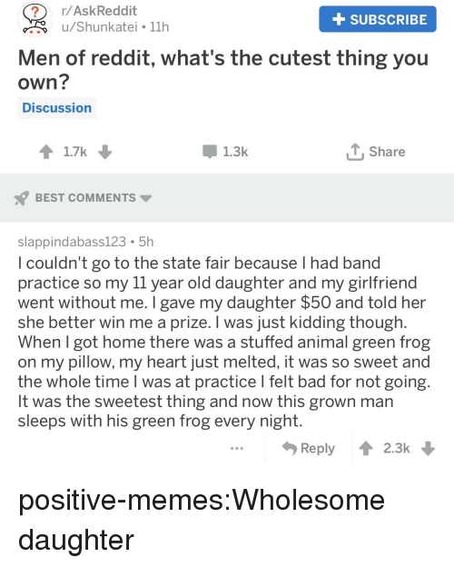 Bad, Memes, and Reddit: ?r/AskReddit  +SUBSCRIBE  u/Shunkatei 11h  Men of reddit, what's the cutest thing you  own?  Discussion  1.7k  1.3k  T. Share  BEST COMMENTS  slappindabass123. 51h  l couldn't go to the state fair because T had band  practice so my il year old daughter and my girlfriend  went without me. I gave my daughter $50 and told her  she better win me a prize. I was just kidding though  When got home there was a stuffed animal green frog  on my pillow, my heart just melted, it was so sweet and  the whole time l was at practice l felt bad for not going  It was the sweetest thing and now this grown man  sleeps with his green frog every night  Reply  2.3k positive-memes:Wholesome daughter