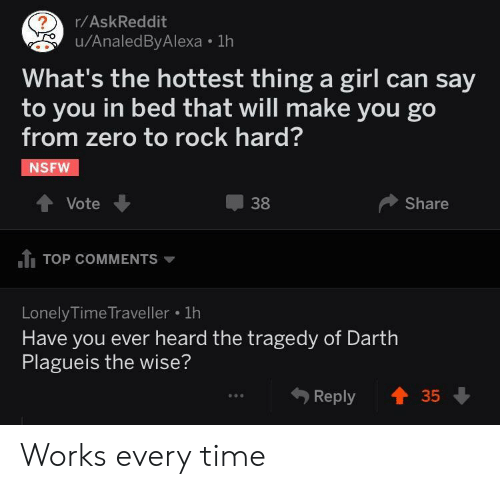 Rock Hard: r/AskReddit  u/AnaledByAlexa 1h  What's the hottest thing a girl can say  to you in bed that will make you go  from zero to rock hard?  NSFW  Vote  38  Share  1 TOP COMMENTS  LonelyTime Traveller  Have you ever heard the tragedy of Darth  Plagueis the wise?  ..  Reply Works every time
