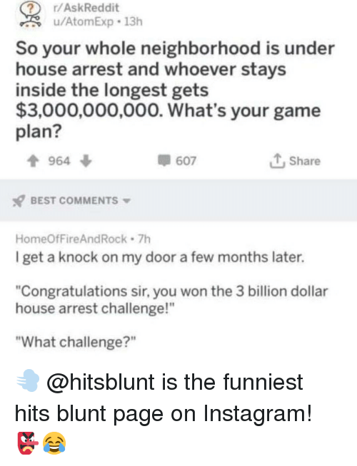 """Instagram, Memes, and Best: r/AskReddit  u/AtomExp 13h  So your whole neighborhood is under  house arrest and whoever stays  inside the longest gets  $3,000,000,000. What's your game  plan?  964 ф  607  1, Share  BEST COMMENTS  HomeOfFireAndRock 7h  I get a knock on my door a few months later.  """"Congratulations sir, you won the 3 billion dollar  house arrest challenge!""""  """"What challenge?"""" 💨 @hitsblunt is the funniest hits blunt page on Instagram! 👺😂"""