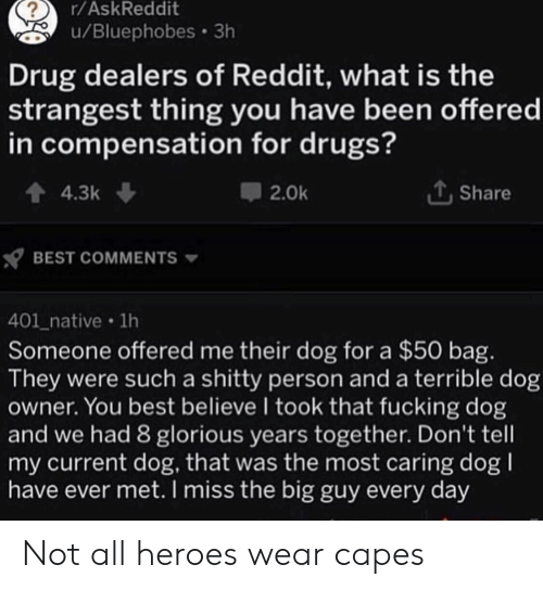 Glorious: r/AskReddit  u/Bluephobes 3h  Drug dealers of Reddit, what is the  strangest thing you have been offered  in compensation for drugs?  4.3k  Share  2.0k  BEST COMMENTS  401_native 1h  Someone offered me their dog for a $50 bag.  They were such a shitty person and a terrible dog  owner. You best believe I took that fucking dog  and we had 8 glorious years together. Don't tell  my current dog, that was the most caring dog  have ever met. I miss the big guy every day Not all heroes wear capes