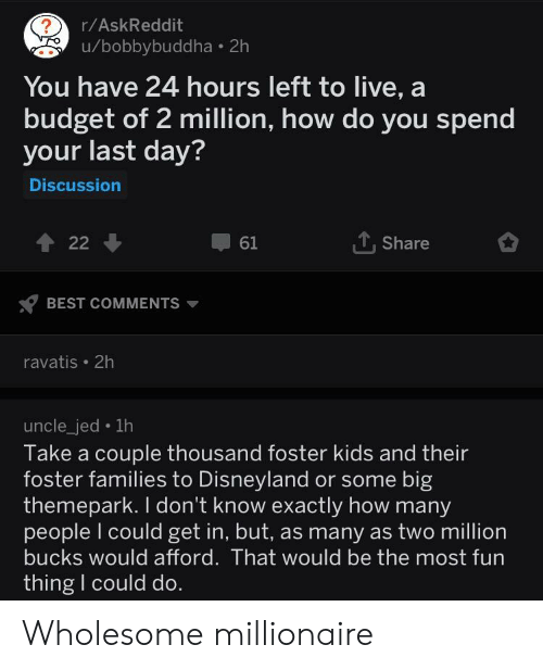 Disneyland, Best, and Budget: r/AskReddit  u/bobbybuddha 2h  You have 24 hours left to live, a  budget of 2 million, how do you spend  your last day?  Discussion  61  1. Share  BEST COMMENTS  ravatis 2h  uncle_jed . 1h  Take a couple thousand foster kids and their  foster families to Disneyland or some big  themepark. I don't know exactly how many  people l could get in, but, as many as two million  bucks would afford. That would be the most fun  thing I could do Wholesome millionaire