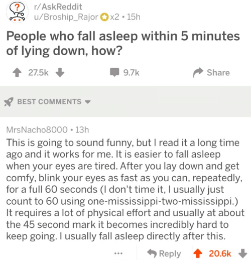 works for me: ?r/AskReddit  u/Broship_Rajorx2 15h  People who fall asleep within 5 minutes  of lying down, how?  27.5k  9.7k  Share  BEST COMMENTS  MrsNacho8000 13h  This is going to sound funny, but I read it a long time  ago and it works for me. It is easier to fall asleep  when your eyes are tired. After you lay down and get  comfy, blink your eyes as fast as you can, repeatedly,  for a full 60 seconds (I don't time it, I usually just  count to 60 using one-mississippi-two-mississippi.)  It requires a lot of physical effort and usually at about  the 45 second mark it becomes incredibly hard to  keep going. I usually fall asleep directly after this  Reply 20.6k